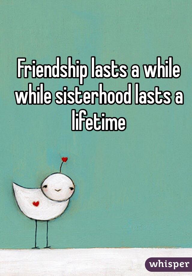 Friendship lasts a while while sisterhood lasts a lifetime