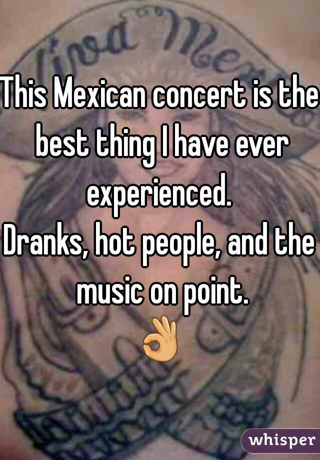 This Mexican concert is the best thing I have ever experienced.  Dranks, hot people, and the music on point. 👌