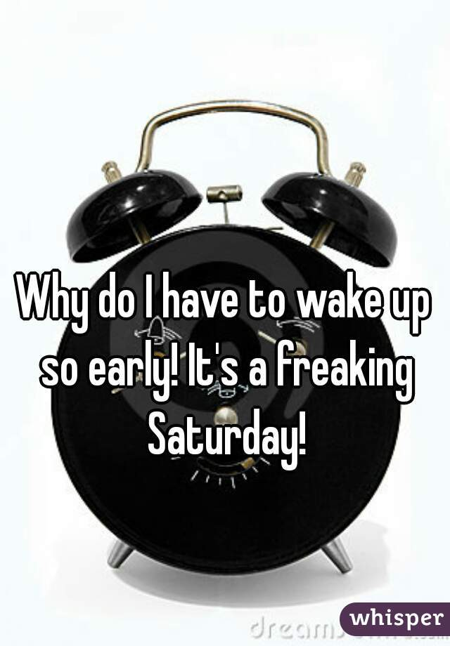 Why do I have to wake up so early! It's a freaking Saturday!