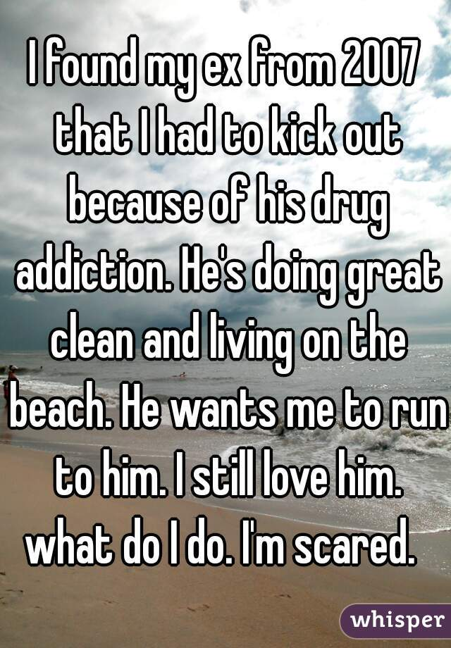 I found my ex from 2007 that I had to kick out because of his drug addiction. He's doing great clean and living on the beach. He wants me to run to him. I still love him. what do I do. I'm scared.