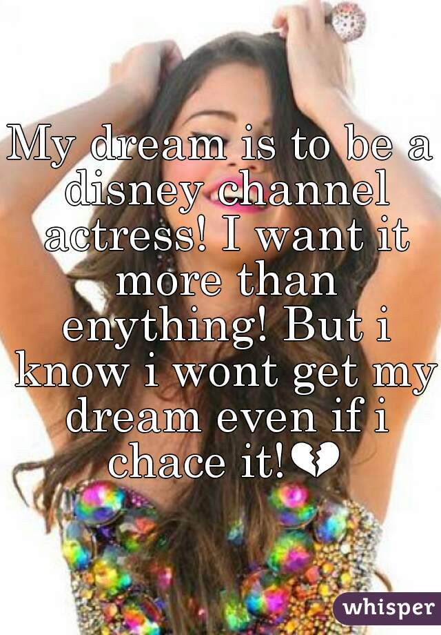 My dream is to be a disney channel actress! I want it more than enything! But i know i wont get my dream even if i chace it!💔