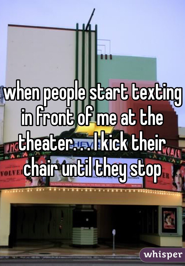 when people start texting in front of me at the theater. . . I kick their chair until they stop