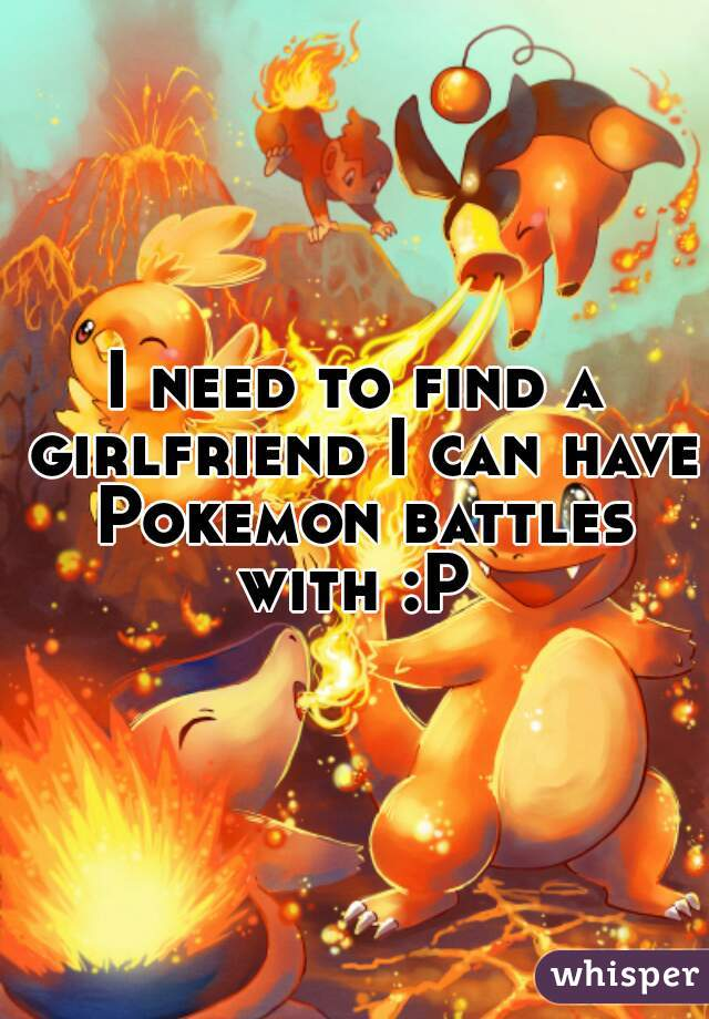 I need to find a girlfriend I can have Pokemon battles with :P
