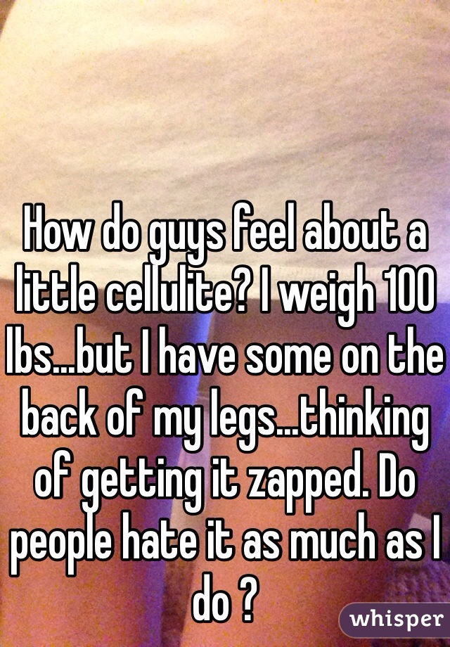 How do guys feel about a little cellulite? I weigh 100 lbs...but I have some on the back of my legs...thinking of getting it zapped. Do people hate it as much as I do ?