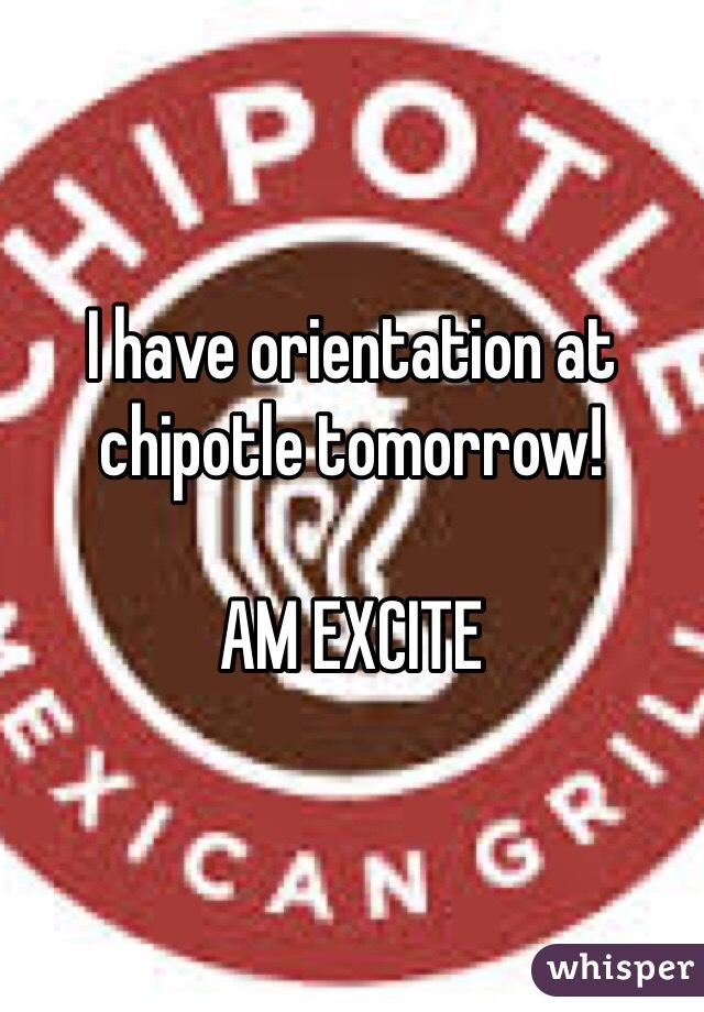 I have orientation at chipotle tomorrow!   AM EXCITE