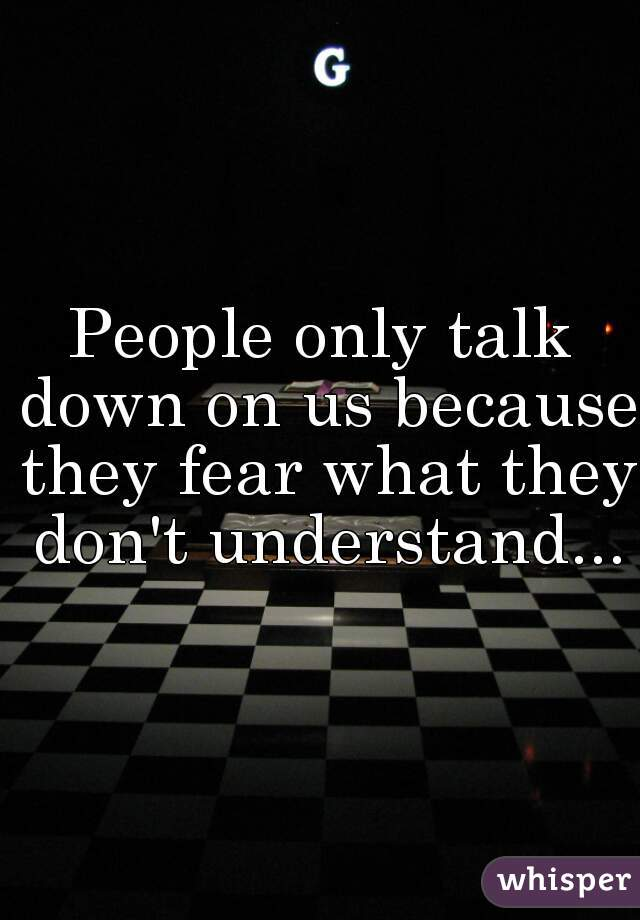 People only talk down on us because they fear what they don't understand...