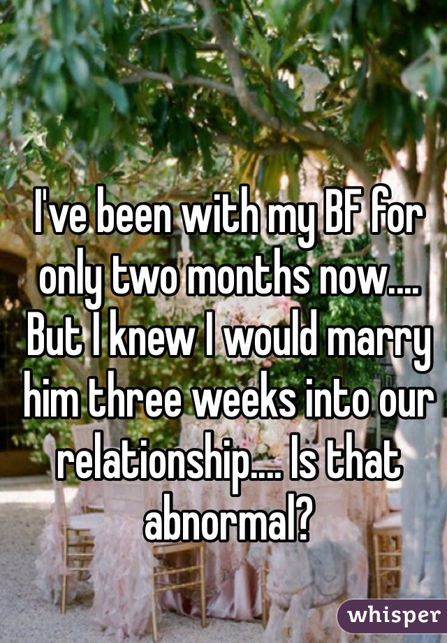 I've been with my BF for only two months now.... But I knew I would marry him three weeks into our relationship.... Is that abnormal?
