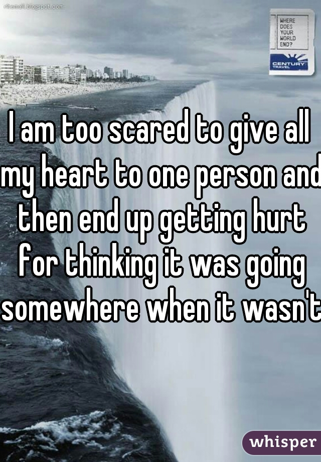 I am too scared to give all my heart to one person and then end up getting hurt for thinking it was going somewhere when it wasn't