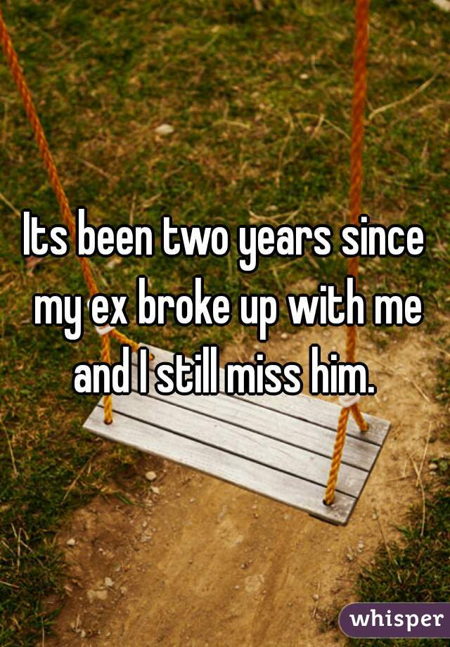 Its been two years since my ex broke up with me and I still miss him.