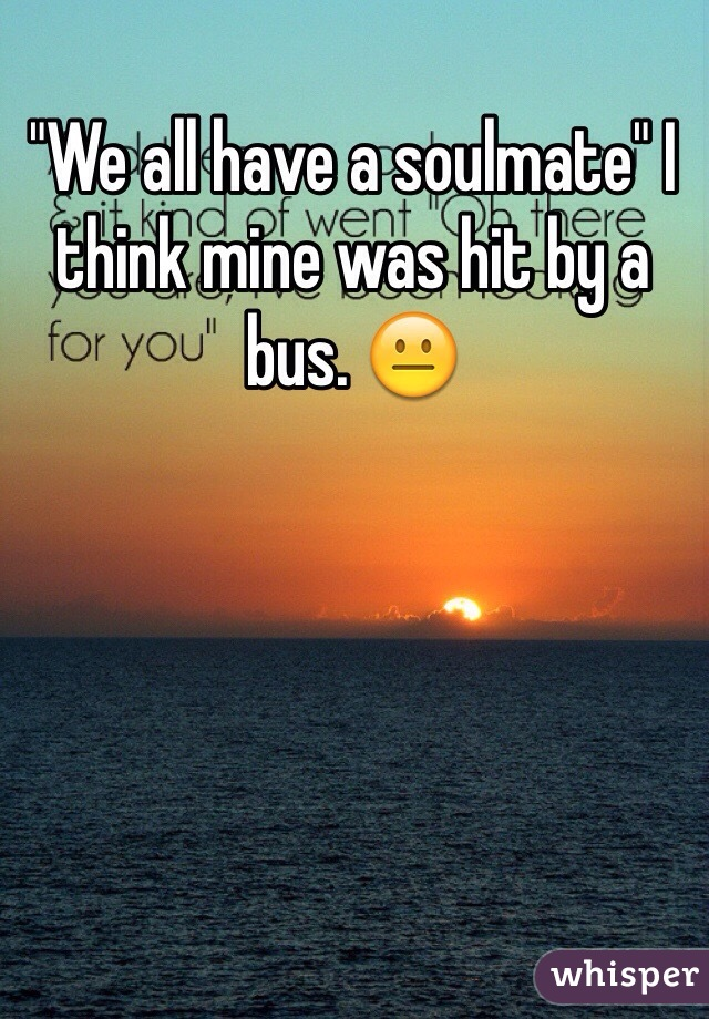 """We all have a soulmate"" I think mine was hit by a bus. 😐"