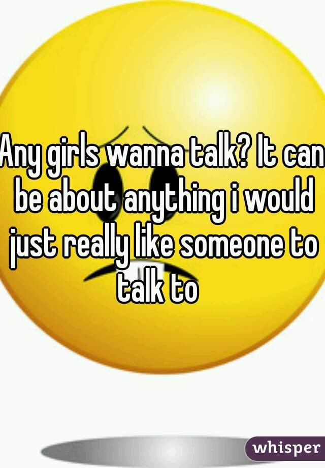 Any girls wanna talk? It can be about anything i would just really like someone to talk to