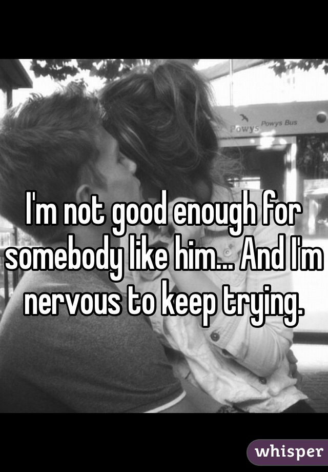 I'm not good enough for somebody like him... And I'm nervous to keep trying.