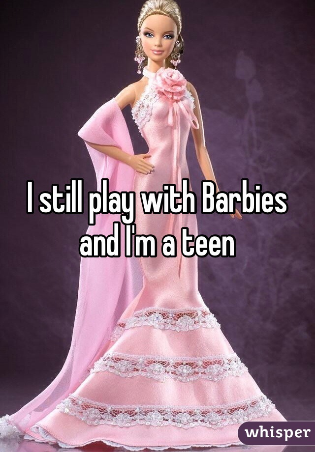 I still play with Barbies and I'm a teen