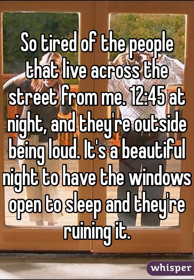 So tired of the people that live across the street from me. 12:45 at night, and they're outside being loud. It's a beautiful night to have the windows open to sleep and they're ruining it.