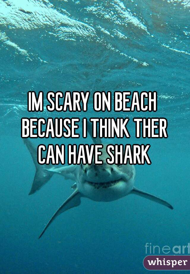 IM SCARY ON BEACH  BECAUSE I THINK THER CAN HAVE SHARK