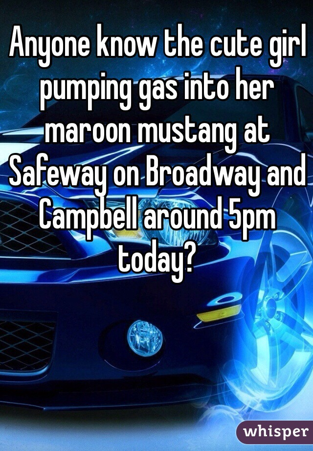 Anyone know the cute girl pumping gas into her maroon mustang at Safeway on Broadway and Campbell around 5pm today?