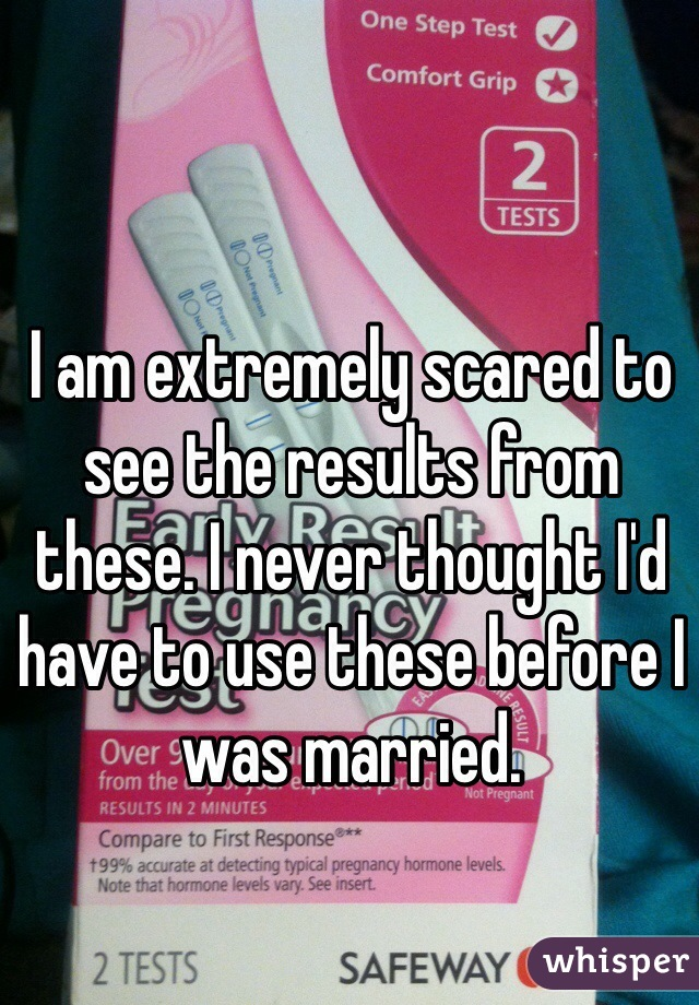 I am extremely scared to see the results from these. I never thought I'd have to use these before I was married.