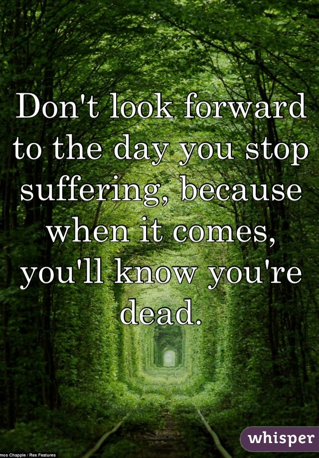 Don't look forward to the day you stop suffering, because when it comes, you'll know you're dead.