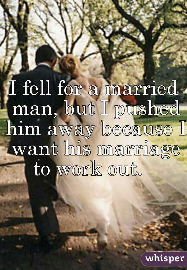 I fell for a married man, but I pushed him away because I want his marriage to work out.