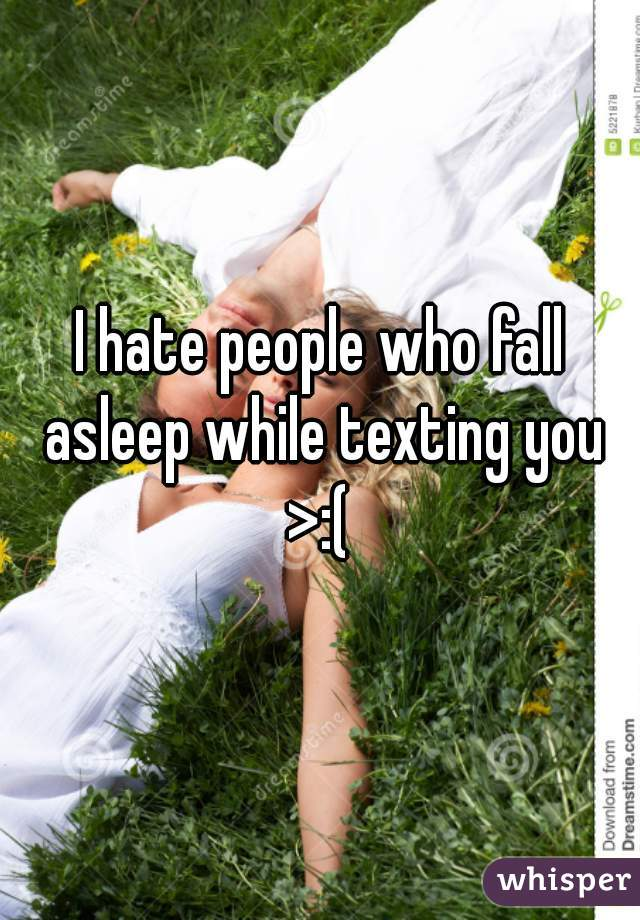 I hate people who fall asleep while texting you >:(