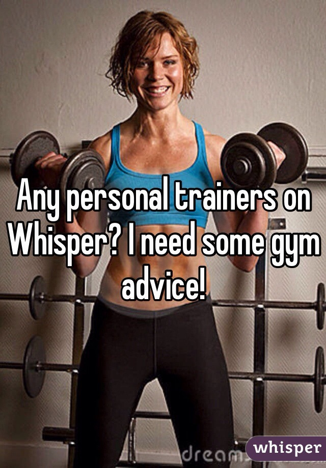 Any personal trainers on Whisper? I need some gym advice!