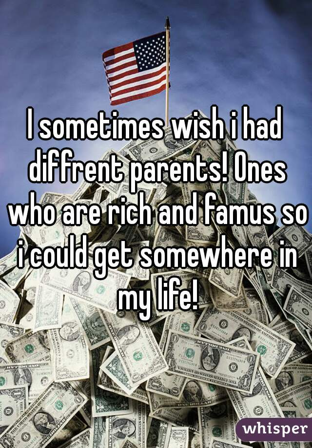 I sometimes wish i had diffrent parents! Ones who are rich and famus so i could get somewhere in my life!