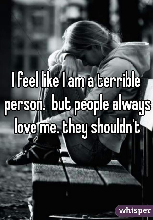 I feel like I am a terrible person.  but people always love me. they shouldn't