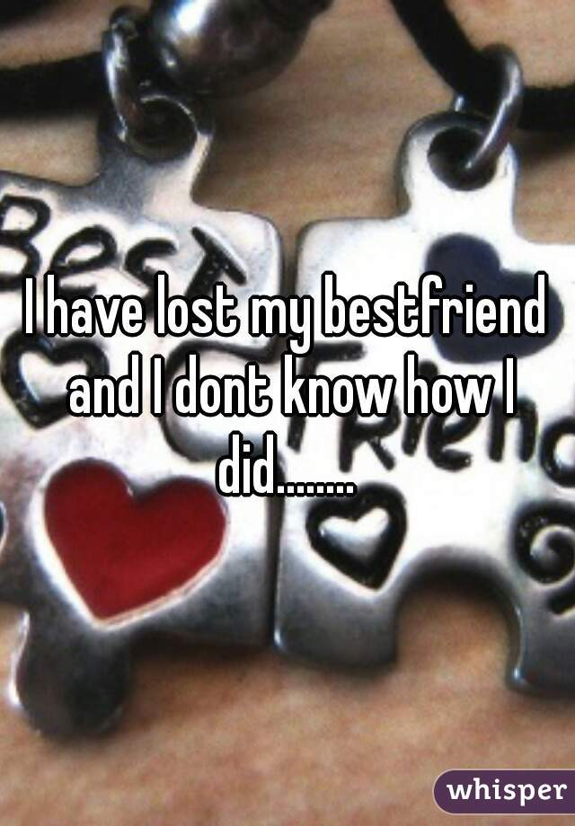 I have lost my bestfriend and I dont know how I did........