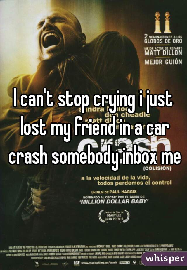 I can't stop crying i just lost my friend in a car crash somebody inbox me