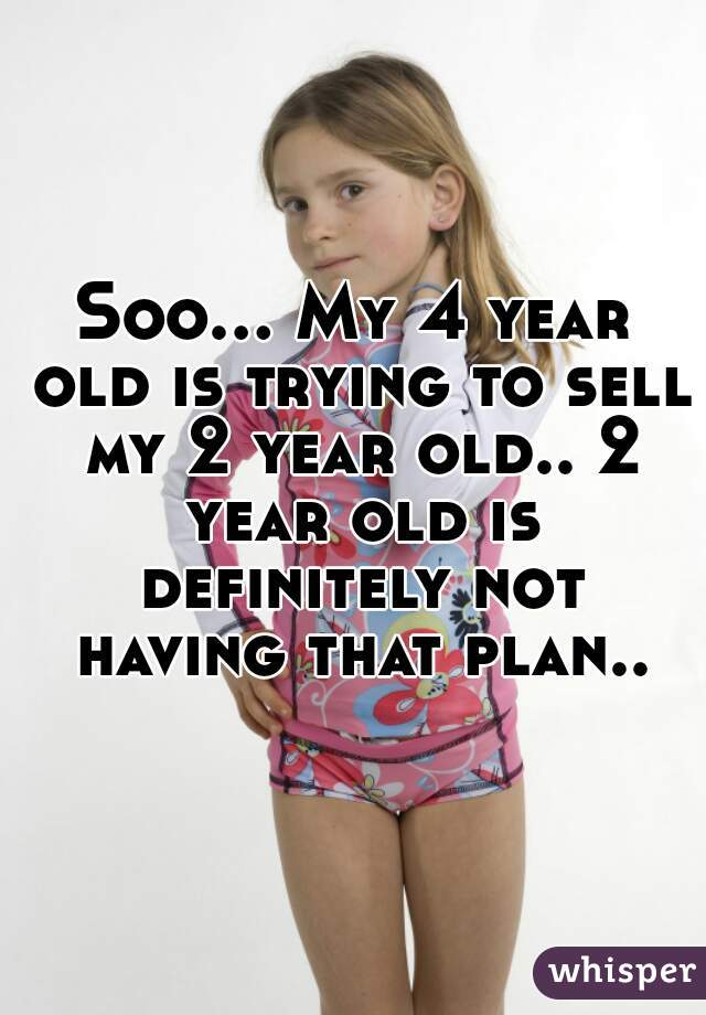 Soo... My 4 year old is trying to sell my 2 year old.. 2 year old is definitely not having that plan..