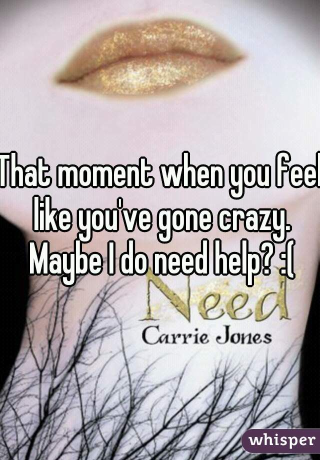 That moment when you feel like you've gone crazy. Maybe I do need help? :(