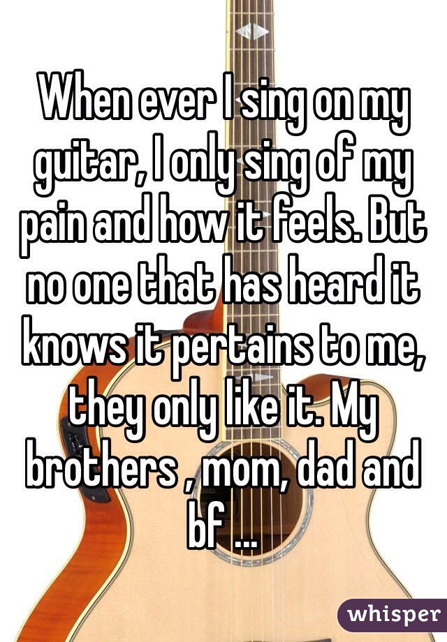 When ever I sing on my guitar, I only sing of my pain and how it feels. But no one that has heard it knows it pertains to me, they only like it. My brothers , mom, dad and bf ...