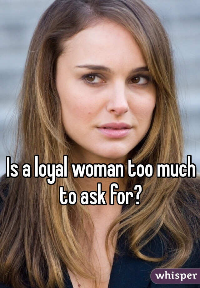 Is a loyal woman too much to ask for?