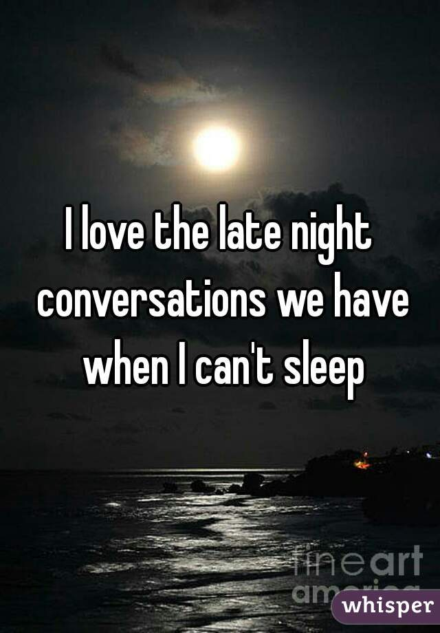 I love the late night conversations we have when I can't sleep