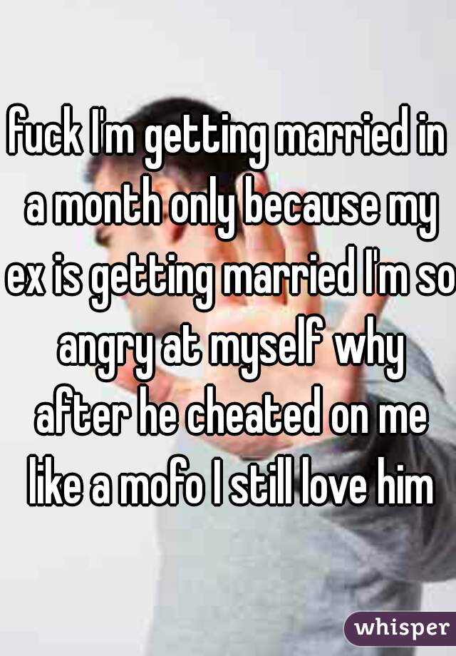 fuck I'm getting married in a month only because my ex is getting married I'm so angry at myself why after he cheated on me like a mofo I still love him