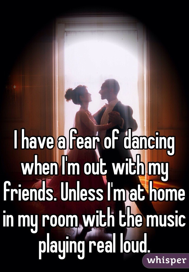 I have a fear of dancing when I'm out with my friends. Unless I'm at home in my room with the music playing real loud.