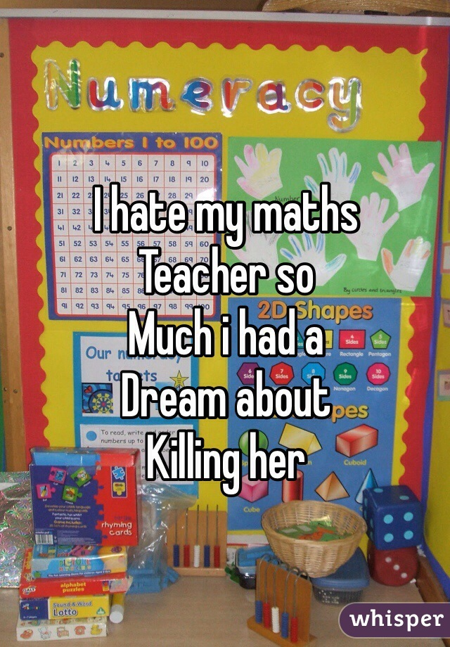 I hate my maths  Teacher so Much i had a Dream about  Killing her