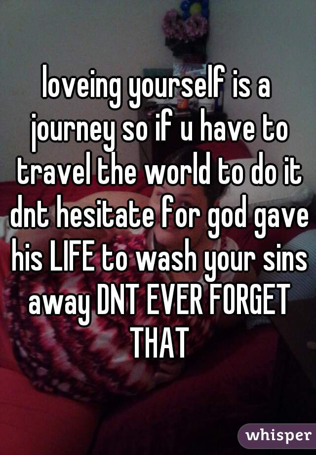 loveing yourself is a journey so if u have to travel the world to do it dnt hesitate for god gave his LIFE to wash your sins away DNT EVER FORGET THAT
