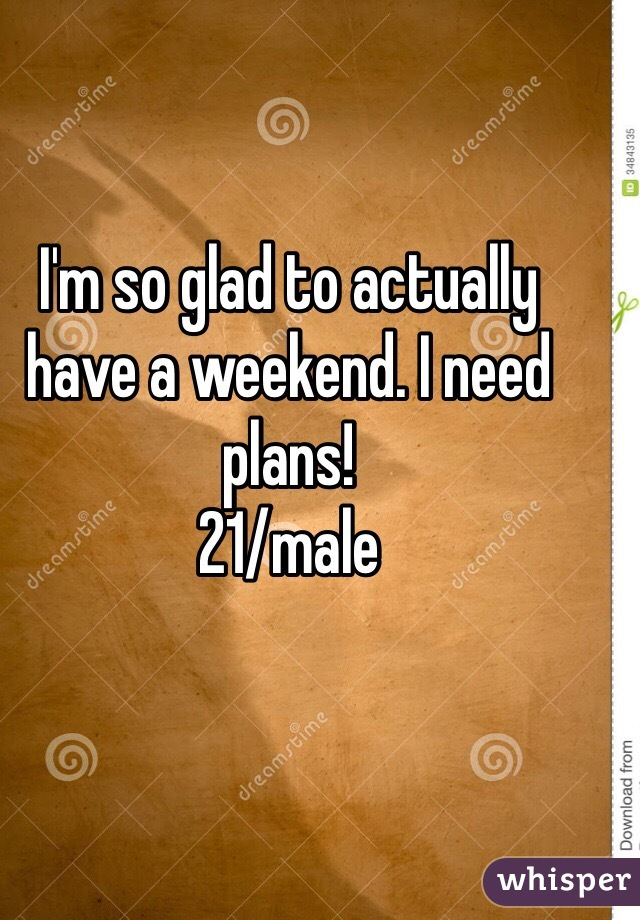 I'm so glad to actually have a weekend. I need plans!  21/male