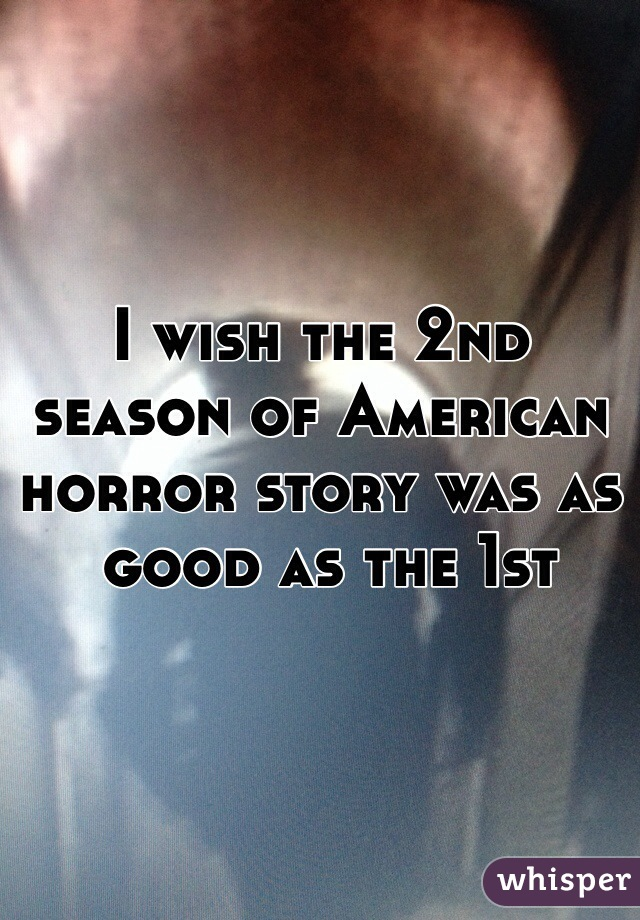 I wish the 2nd season of American horror story was as  good as the 1st