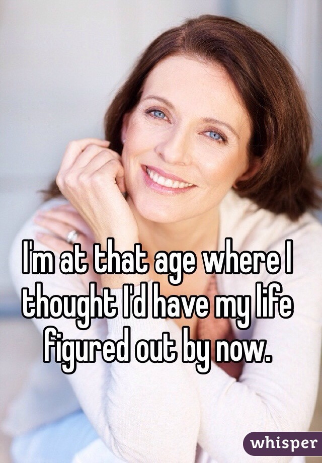 I'm at that age where I thought I'd have my life figured out by now.