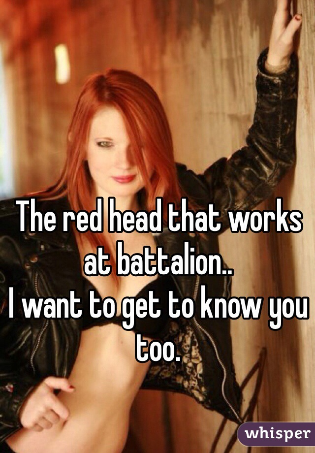 The red head that works at battalion.. I want to get to know you too.