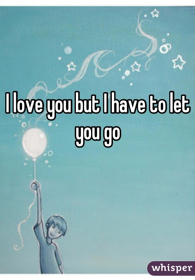 I love you but I have to let you go