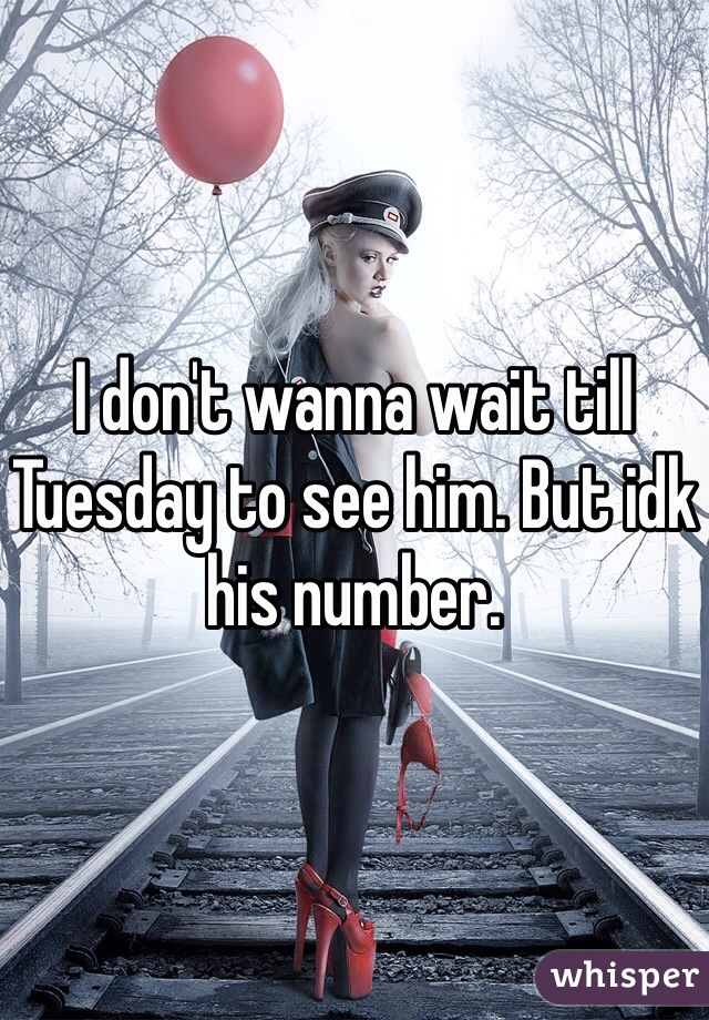 I don't wanna wait till Tuesday to see him. But idk his number.