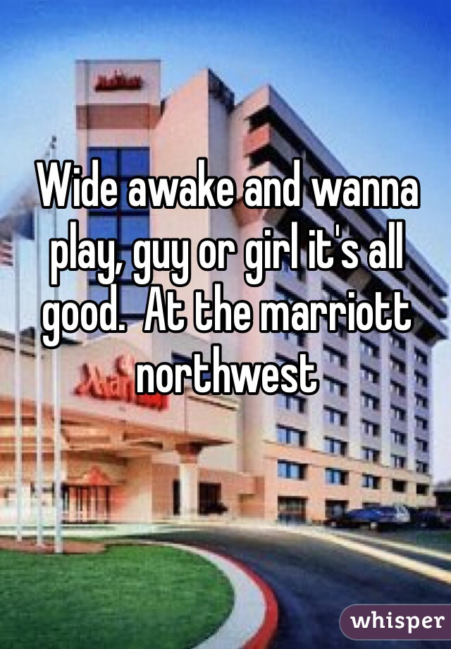Wide awake and wanna play, guy or girl it's all good.  At the marriott northwest