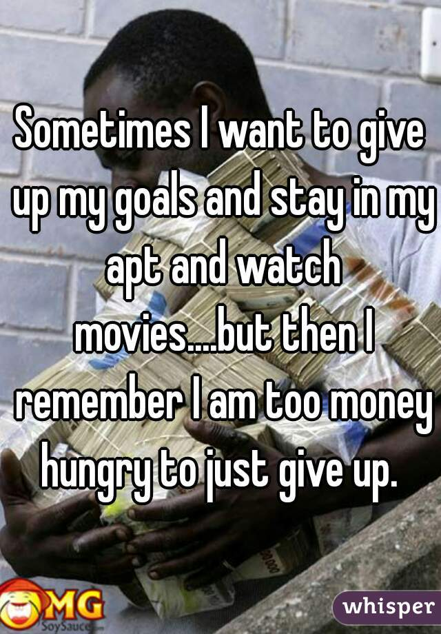 Sometimes I want to give up my goals and stay in my apt and watch movies....but then I remember I am too money hungry to just give up.