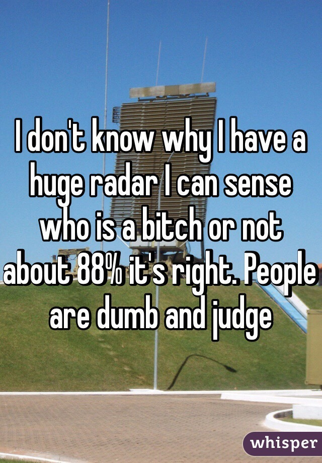 I don't know why I have a huge radar I can sense who is a bitch or not about 88% it's right. People are dumb and judge