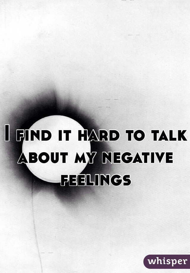 I find it hard to talk about my negative feelings