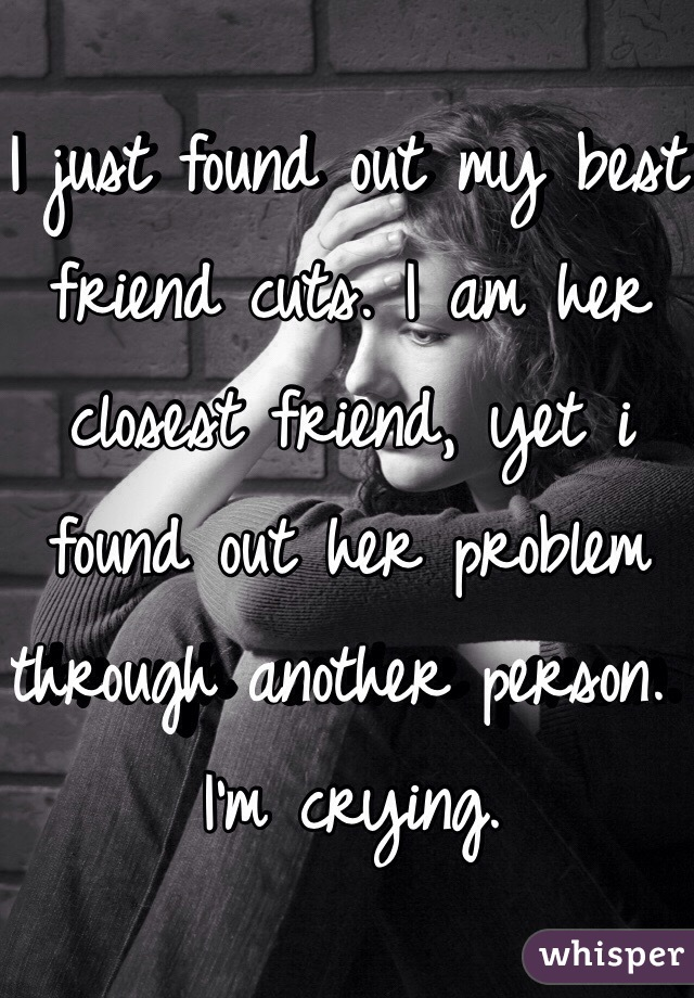 I just found out my best friend cuts. I am her closest friend, yet i found out her problem through another person. I'm crying.