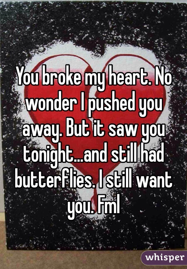 You broke my heart. No wonder I pushed you away. But it saw you tonight...and still had butterflies. I still want you. Fml